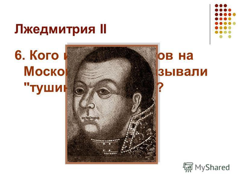 Лжедмитрия II 6. Кого из претендентов на Московский трон называли тушинским вором?