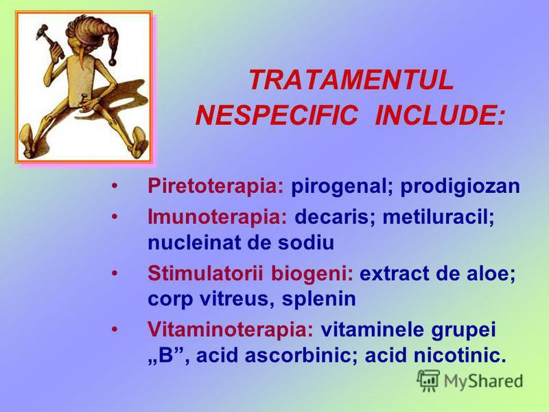 TRATAMENTUL NESPECIFIC INCLUDE: Piretoterapia: pirogenal; prodigiozan Imunoterapia: decaris; metiluracil; nucleinat de sodiu Stimulatorii biogeni: extract de aloe; corp vitreus, splenin Vitaminoterapia: vitaminele grupei B, acid ascorbinic; acid nico