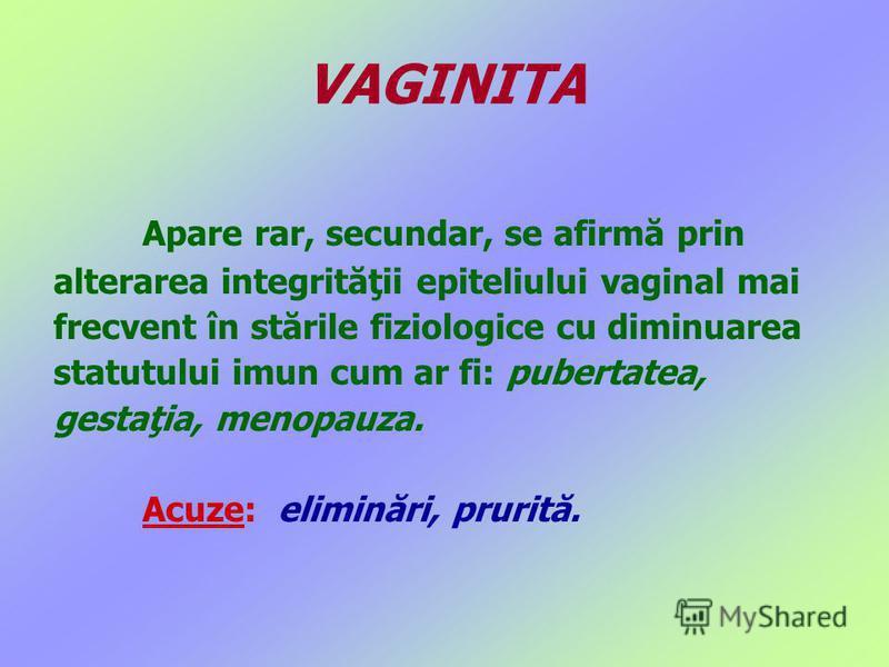 Apare rar, secundar, se afirmă prin alterarea integrităţii epiteliului vaginal mai frecvent în stările fiziologice cu diminuarea statutului imun cum ar fi: pubertatea, gestaţia, menopauza. Acuze: eliminări, prurită. VAGINITA