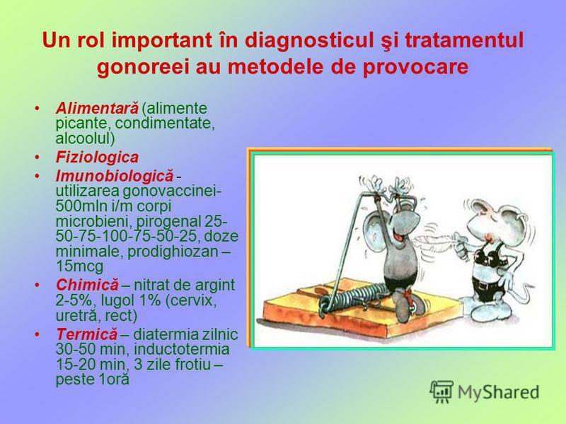 Un rol important în diagnosticul şi tratamentul gonoreei au metodele de provocare Alimentară (alimente picante, condimentate, alcoolul) Fiziologica Imunobiologică - utilizarea gonovaccinei- 500mln i/m corpi microbieni, pirogenal 25- 50-75-100-75-50-2