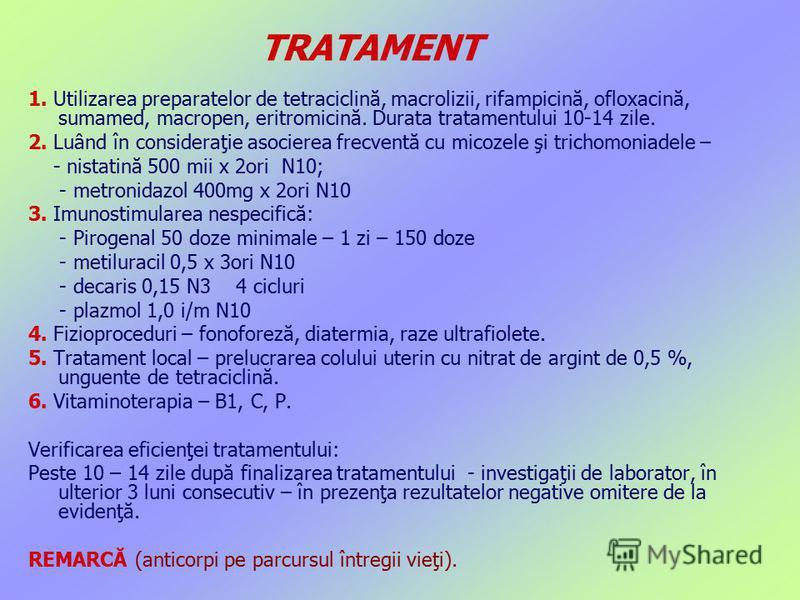 TRATAMENT 1. Utilizarea preparatelor de tetraciclină, macrolizii, rifampicină, ofloxacină, sumamed, macropen, eritromicină. Durata tratamentului 10-14 zile. 2. Luând în consideraţie asocierea frecventă cu micozele şi trichomoniadele – - nistatină 500