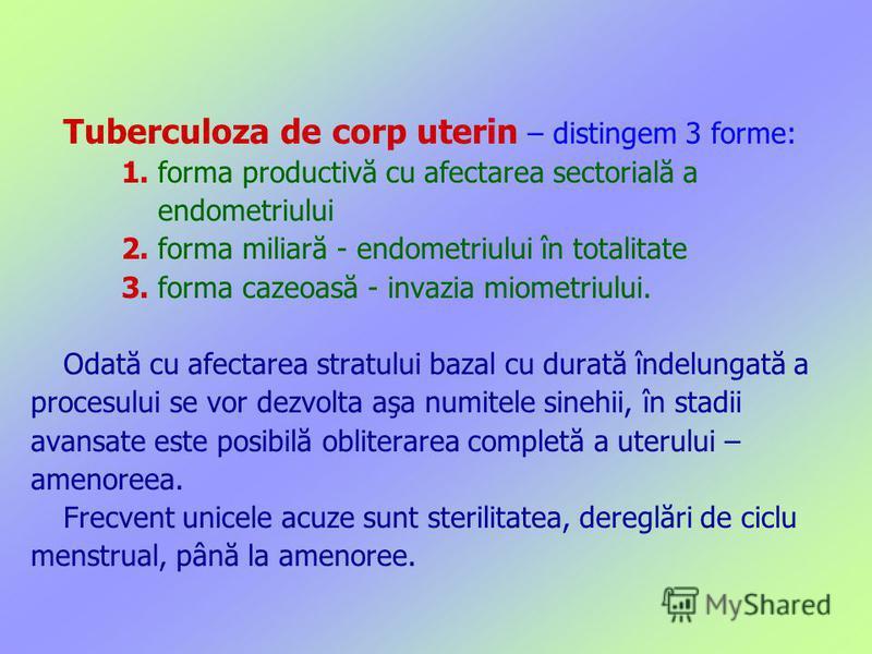 Tuberculoza de corp uterin – distingem 3 forme: 1. forma productivă cu afectarea sectorială a endometriului 2. forma miliară - endometriului în totalitate 3. forma cazeoasă - invazia miometriului. Odată cu afectarea stratului bazal cu durată îndelung