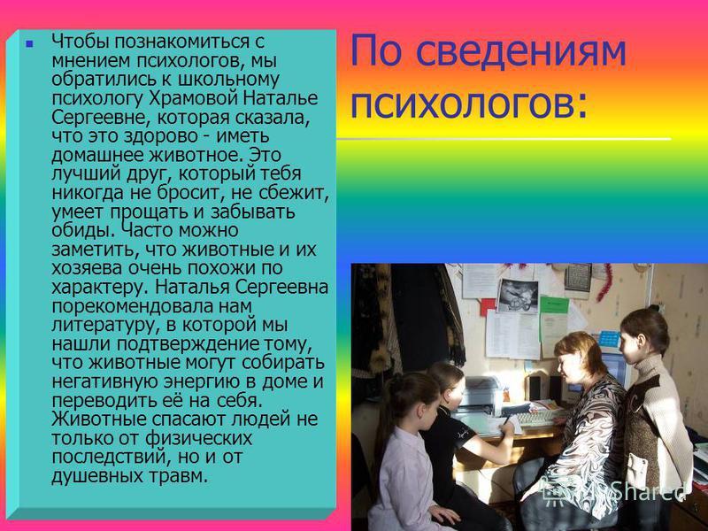 По сведениям психологов: Чтобы познакомиться с мнением психологов, мы обратились к школьному психологу Храмовой Наталье Сергеевне, которая сказала, что это здорово - иметь домашнее животное. Это лучший друг, который тебя никогда не бросит, не сбежит,