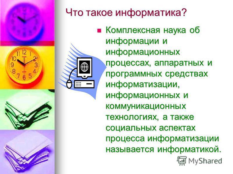 Что такое информатика? Комплексная наука об информации и информационных процессах, аппаратных и программных средствах информатизации, информационных и коммуникационных технологиях, а также социальных аспектах процесса информатизации называется информ
