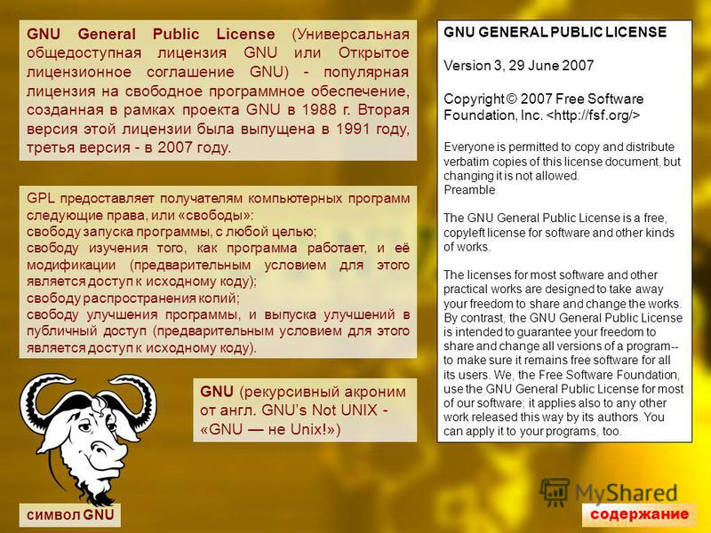 символ GNU GNU General Public License (Универсальная общедоступная лицензия GNU или Открытое лицензионное соглашение GNU) - популярная лицензия на свободное программное обеспечение, созданая в рамках проекта GNU в 1988 г. Вторая версия этой лицензии