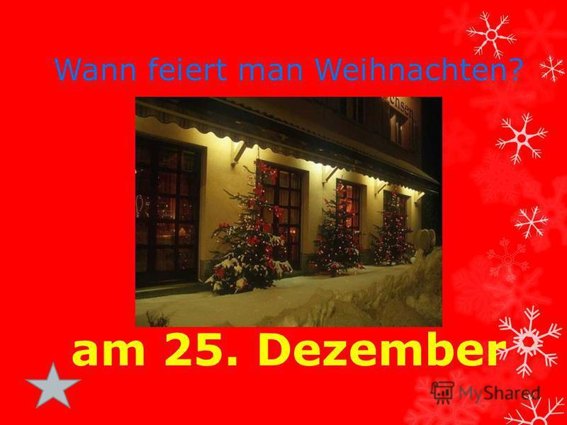 Wann feiert man Weihnachten? am 25. Dezember