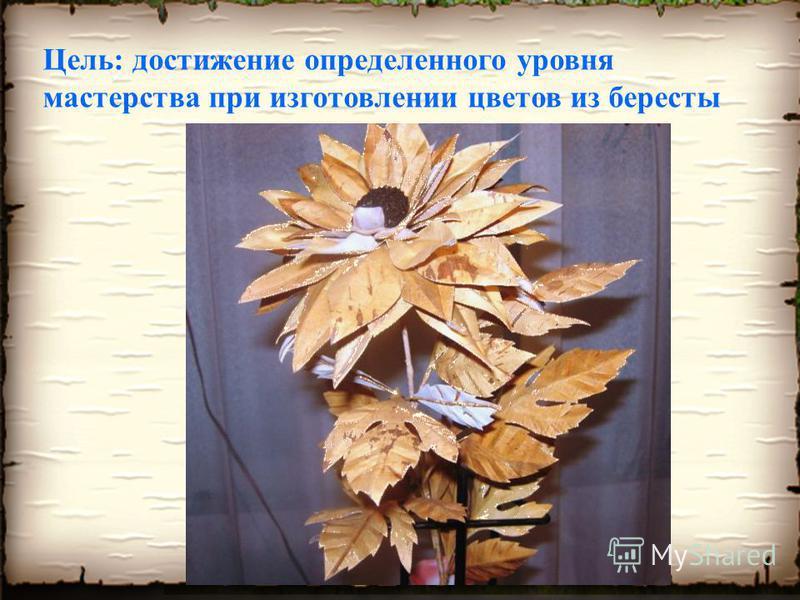 Цель: достижение определенного уровня мастерства при изготовлении цветов из бересты