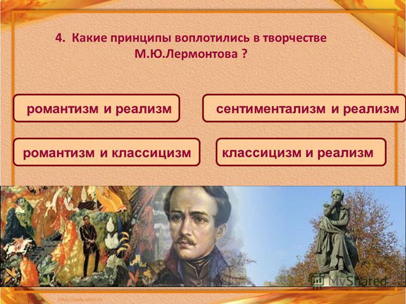 4. Какие принципы воплотились в творчестве М.Ю.Лермонтова ? романтизм и реализм романтизм и классицизм сентиментализм и реализм классицизм и реализм
