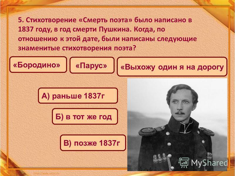 5. Стихотворение «Смерть поэта» было написано в 1837 году, в год смерти Пушкина. Когда, по отношению к этой дате, были написаны следующие знаменитые стихотворения поэта? «Бородино» «Парус» «Выхожу один я на дорогу А) раньше 1837 г Б) в тот же год В)