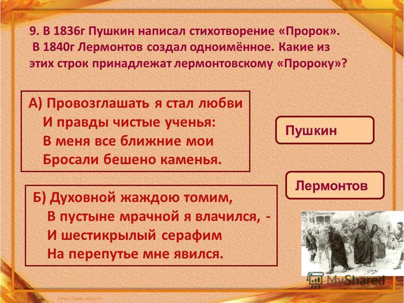 9. В 1836 г Пушкин написал стихотворение «Пророк». В 1840 г Лермонтов создал одноимённое. Какие из этих строк принадлежат лермонтовскому «Пророку»? А) Провозглашать я стал любви И правды чистые ученья: В меня все ближние мои Бросали бешено каменья. Б