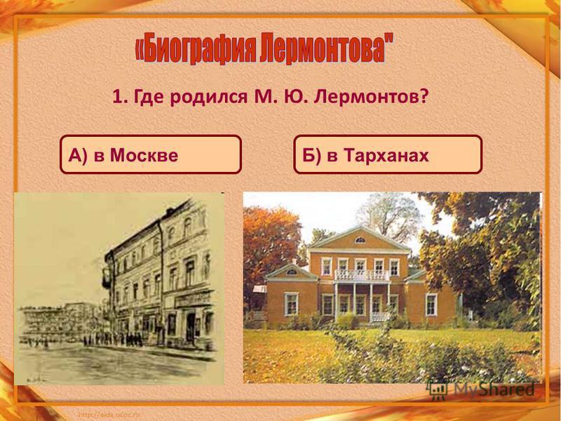1. Где родился М. Ю. Лермонтов? А) в МосквеБ) в Тарханах