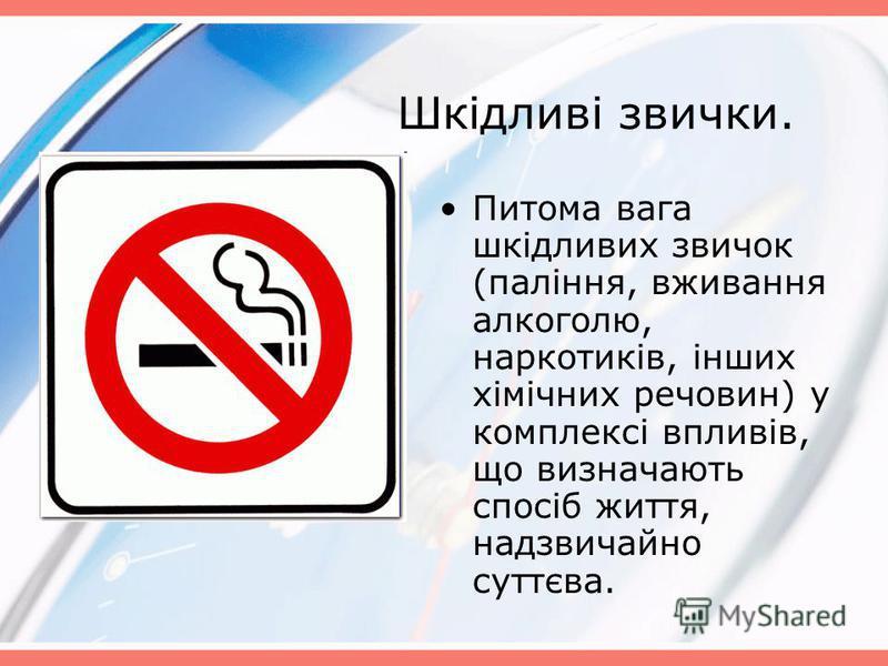 Шкідливі звички. Питома вага шкідливих звичок (паління, вживання алкоголю, наркотиків, інших хімічних речовин) у комплексі впливів, що визначають спосіб життя, надзвичайно суттєва.