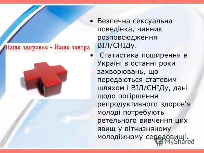 Безпечна сексуальна поведінка, чинник розповсюдження ВІЛ/СНІДу. Статистика поширення в Україні в останні роки захворювань, що передаються статевим шляхом і ВІЛ/СНІДу, дані щодо погіршення репродуктивного здоров'я молоді потребують ретельного вивчення
