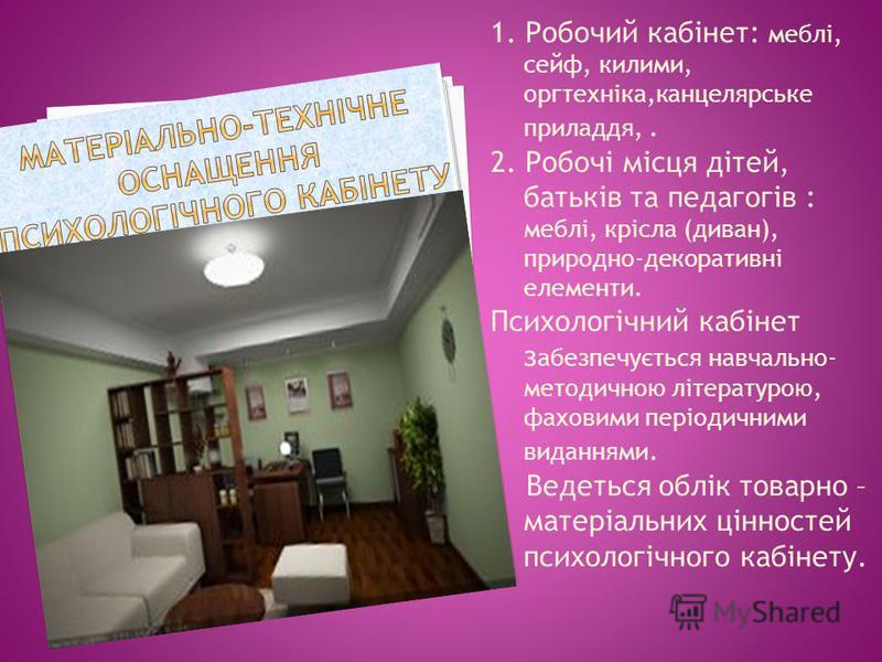 1. Робочий кабінет: меблі, сейф, килими, оргтехніка,канцелярське приладдя,. 2. Робочі місця дітей, батьків та педагогів : меблі, крісла (диван), природно-декоративні елементи. Психологічний кабінет з абезпечується навчально- методичною літературою, ф