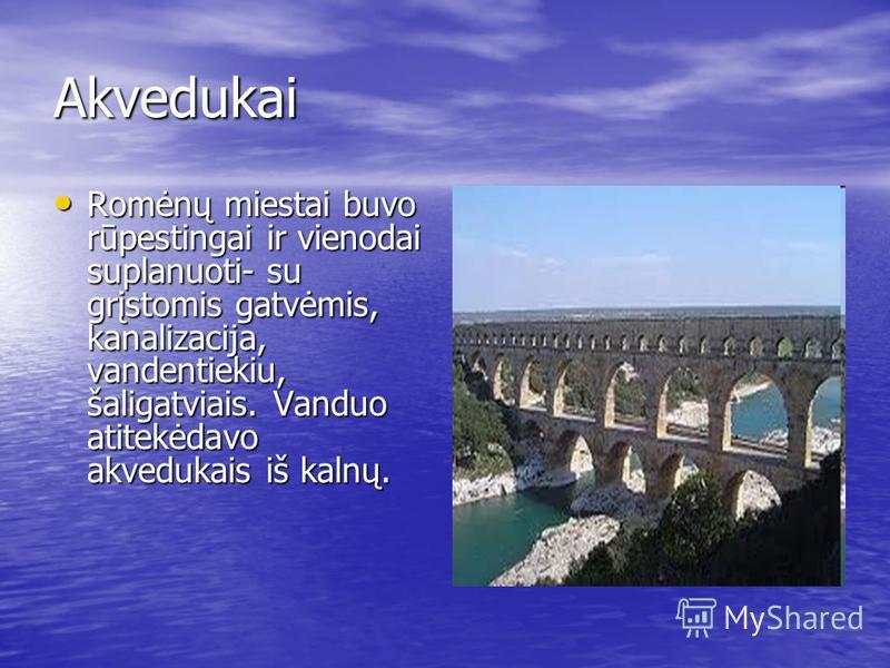 Akvedukai Romėnų miestai buvo rūpestingai ir vienodai suplanuoti- su grįstomis gatvėmis, kanalizacija, vandentiekiu, šaligatviais. Vanduo atitekėdavo akvedukais iš kalnų. Romėnų miestai buvo rūpestingai ir vienodai suplanuoti- su grįstomis gatvėmis,