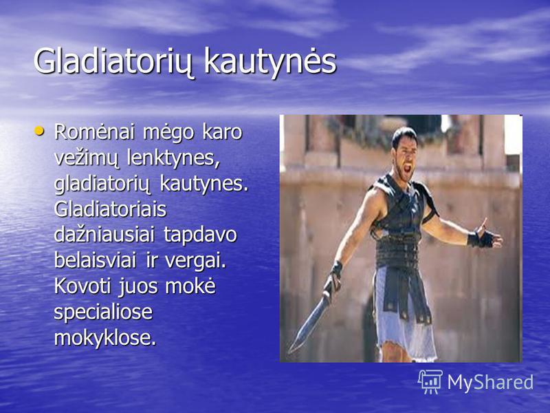 Gladiatorių kautynės Romėnai mėgo karo vežimų lenktynes, gladiatorių kautynes. Gladiatoriais dažniausiai tapdavo belaisviai ir vergai. Kovoti juos mokė specialiose mokyklose. Romėnai mėgo karo vežimų lenktynes, gladiatorių kautynes. Gladiatoriais daž