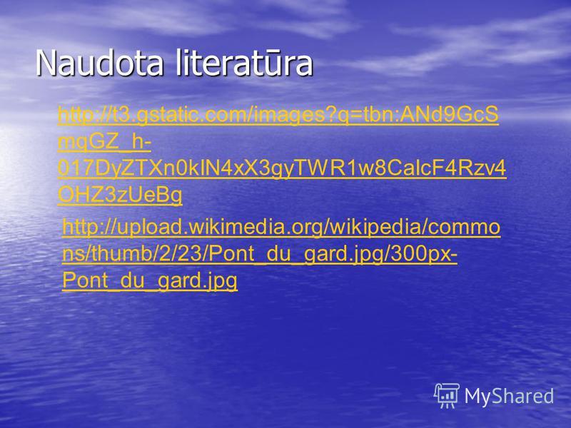 Naudota literatūra http://t3.gstatic.com/images?q=tbn:ANd9GcS mqGZ_h- 017DyZTXn0kIN4xX3gyTWR1w8CaIcF4Rzv4 OHZ3zUeBg http://upload.wikimedia.org/wikipedia/commo ns/thumb/2/23/Pont_du_gard.jpg/300px- Pont_du_gard.jpg