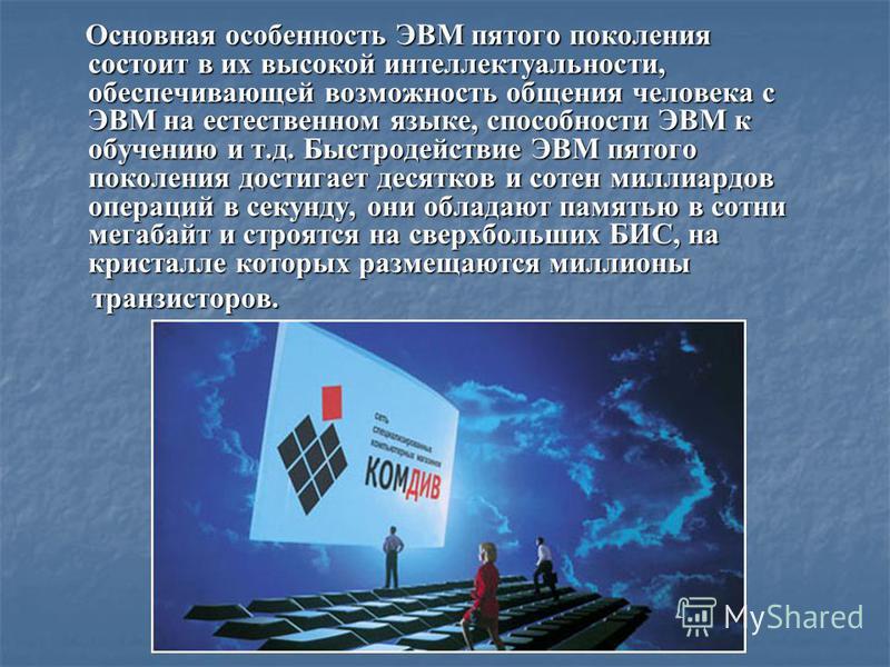 Основная особенность ЭВМ пятого поколения состоит в их высокой интеллектуальности, обеспечивающей возможность общения человека с ЭВМ на естественном языке, способности ЭВМ к обучению и т.д. Быстродействие ЭВМ пятого поколения достигает десятков и сот