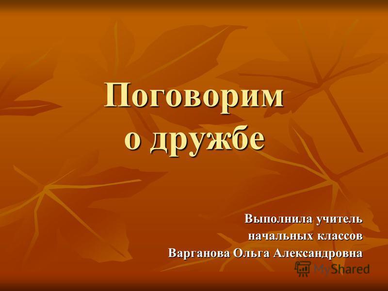 Поговорим о дружбе Выполнила учитель начальных классов Варганова Ольга Александровна