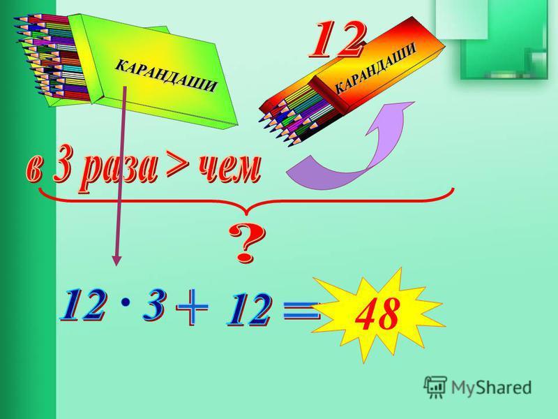 Составь выражение для решения задачи. В двух коробках лежат карандаши, причем в одной из них в 3 раза больше, чем в другой. Сколько карандашей в обеих коробках, если в меньшей их 12 штук? КАРАНДАШИ КАРАНДАШИ КАРАНДАШИ КАРАНДАШИ