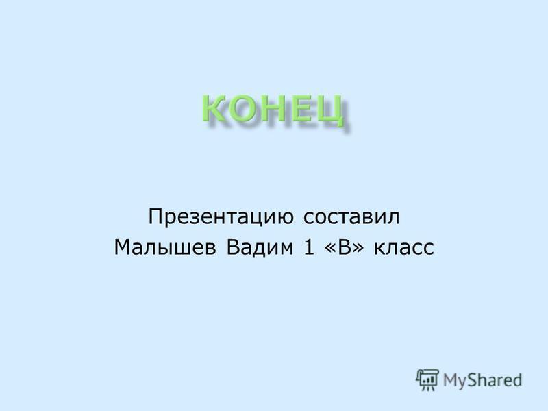 Презентацию составил Малышев Вадим 1 «В» класс