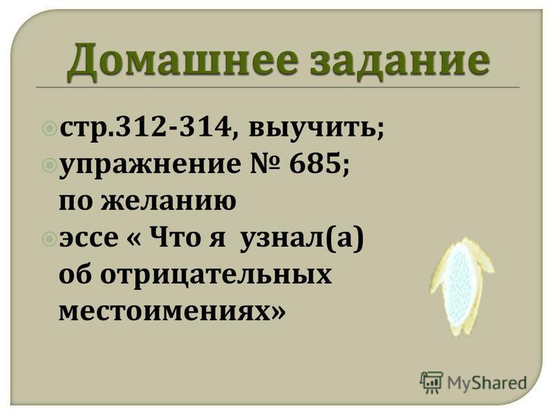 стр.312-314, выучить ; упражнение 685; по желанию эссе « Что я узнал ( а ) об отрицательных местоимениях »