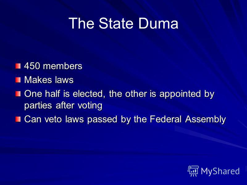 The State Duma 450 members Makes laws One half is elected, the other is appointed by parties after voting Can veto laws passed by the Federal Assembly