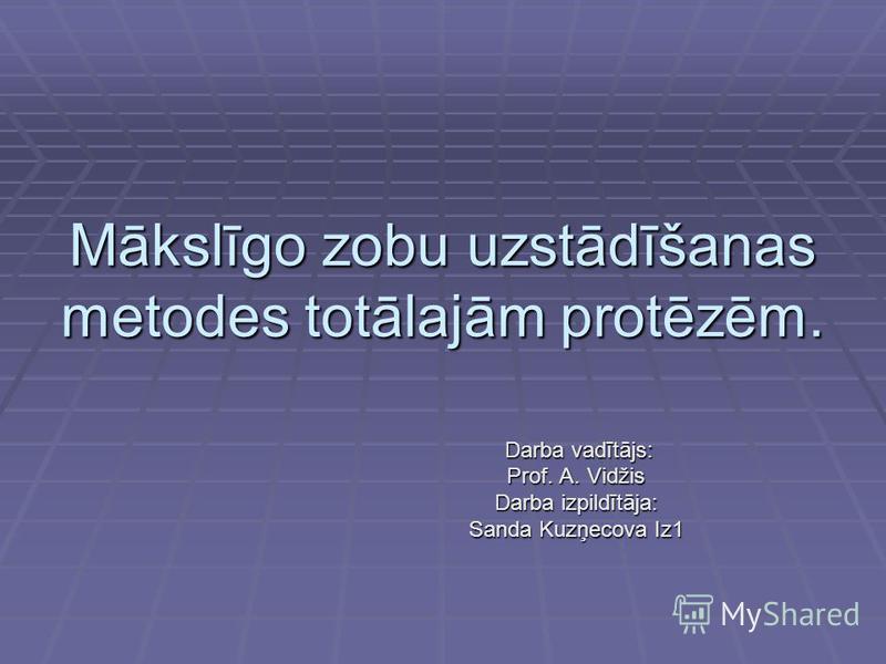 Mākslīgo zobu uzstādīšanas metodes totālajām protēzēm. Darba vadītājs: Darba vadītājs: Prof. A. Vidžis Darba izpildītāja: Sanda Kuzņecova Iz1