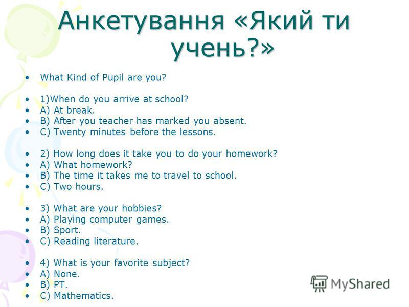 Анкетування «Який ти учень?» What Kind of Pupil are you? 1)When do you arrive at school? A) At break. B) After you teacher has marked you absent. C) Twenty minutes before the lessons. 2) How long does it take you to do your homework? A) What homework