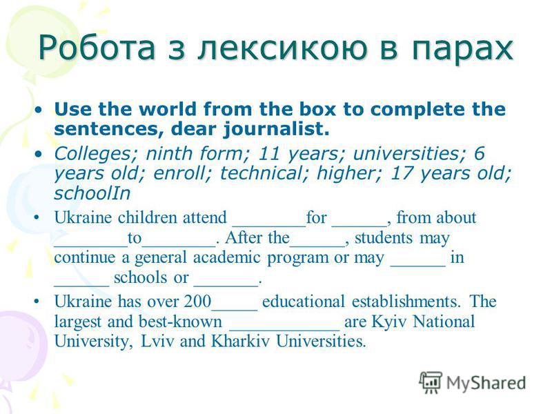 Робота з лексикою в парах Use the world from the box to complete the sentences, dear journalist. Colleges; ninth form; 11 years; universities; 6 years old; enroll; technical; higher; 17 years old; schoolIn Ukraine children attend ________for ______,