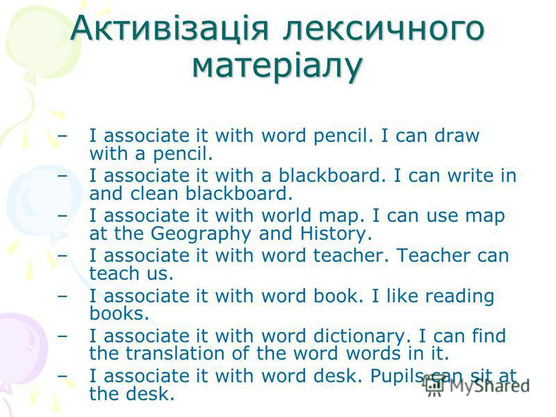 Активізація лексичного матеріалу –I associate it with word pencil. I can draw with a pencil. –I associate it with a blackboard. I can write in and clean blackboard. –I associate it with world map. I can use map at the Geography and History. –I associ