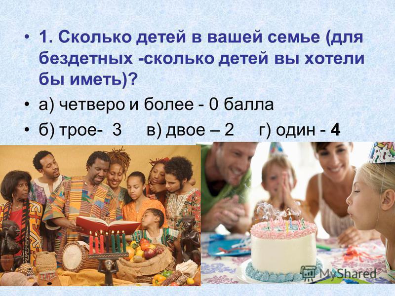 1. Сколько детей в вашей семье (для бездетных -сколько детей вы хотели бы иметь)? а) четверо и более - 0 балла б) трое- 3 в) двое – 2 г) один - 4