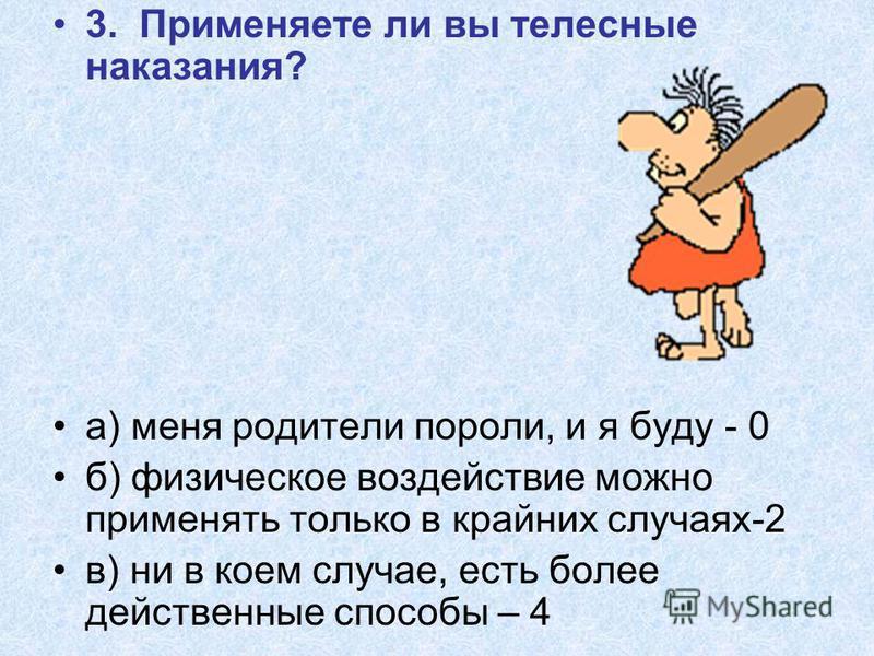3. Применяете ли вы телесные наказания? а) меня родители пороли, и я буду - 0 б) физическое воздействие можно применять только в крайних случаях-2 в) ни в коем случае, есть более действенные способы – 4