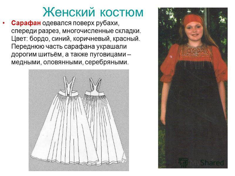 Сарафан одевался поверх рубахи, спереди разрез, многочисленные складки. Цвет: бордо, синий, коричневый, красный. Переднюю часть сарафана украшали дорогим шитьём, а также пуговицами – медными, оловянными, серебряными.