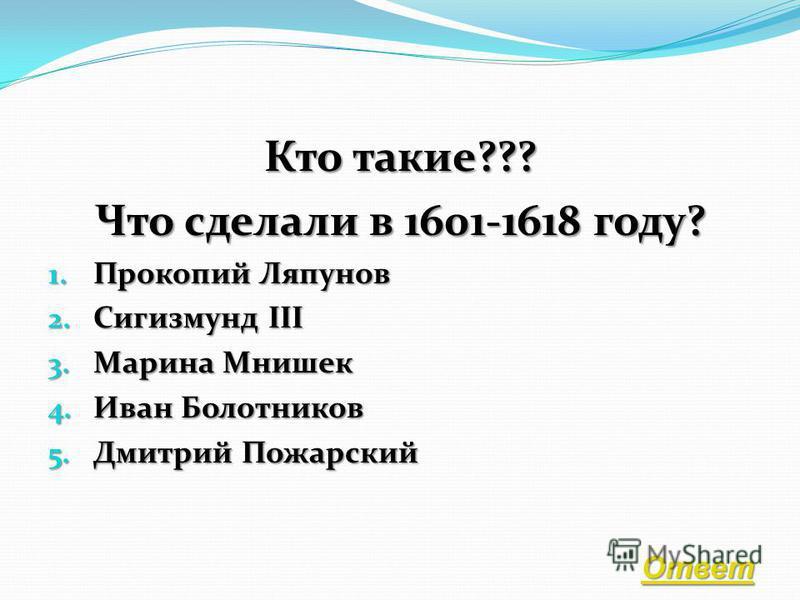 Борис Годунов Григорий Отрепьев ( Лжедмитрий I) Василий Шуйский Лжедмитрий II Борис Годунов Григорий Отрепьев ( Лжедмитрий I) Василий Шуйский Лжедмитрий II Назад Ответ: