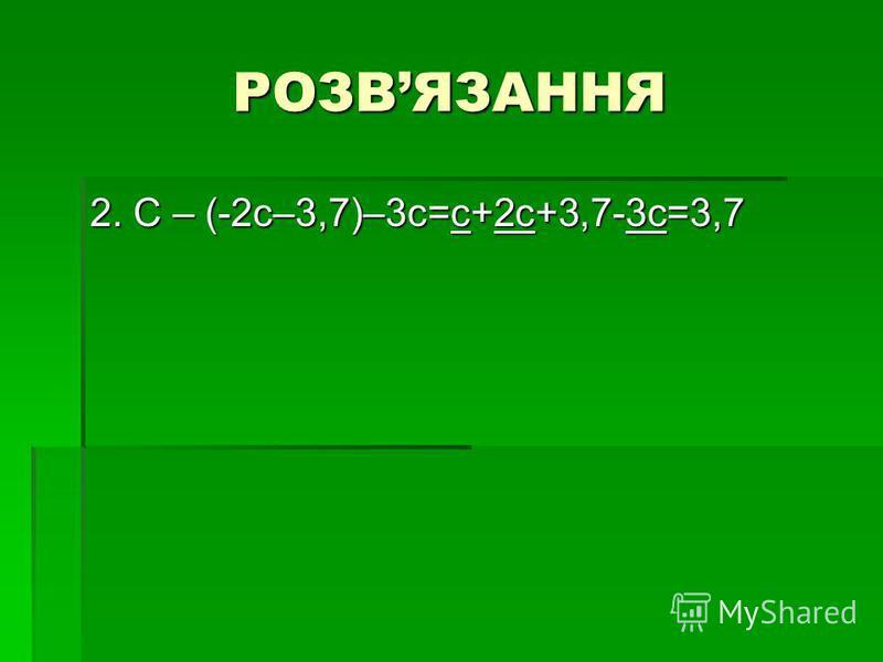 РОЗВЯЗАННЯ 2. С – (-2с–3,7)–3с=с+2с+3,7-3с=3,7
