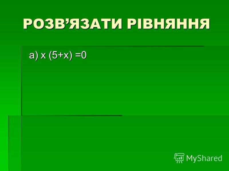 РОЗВЯЗАТИ РІВНЯННЯ a) х (5+х) =0 a) х (5+х) =0