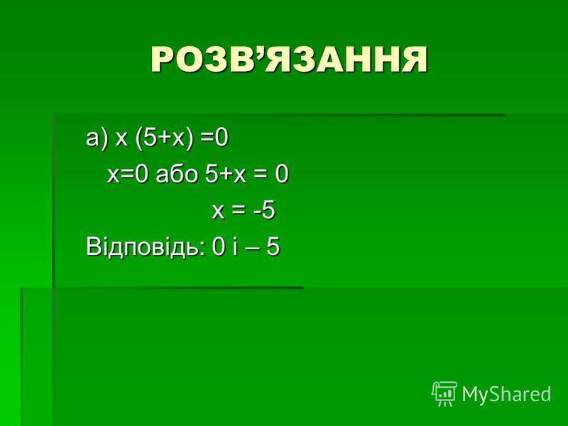 РОЗВЯЗАННЯ a) х (5+х) =0 a) х (5+х) =0 х=0 або 5+х = 0 х=0 або 5+х = 0 х = -5 х = -5 Відповідь: 0 і – 5 Відповідь: 0 і – 5