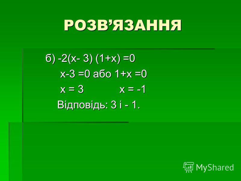 РОЗВЯЗАННЯ б) -2(х- 3) (1+х) =0 б) -2(х- 3) (1+х) =0 х-3 =0 або 1+х =0 х-3 =0 або 1+х =0 х = 3 х = -1 х = 3 х = -1 Відповідь: 3 і - 1. Відповідь: 3 і - 1.