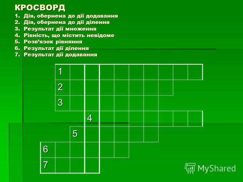 КРОСВОРД 1. Дія, обернена до дії додавання 2. Дія, обернена до дії ділення 3. Результат дії множення 4. Рівність, що містить невідоме 5. Розвязок рівняння 6. Результат дії ділення 7. Результат дії додавання 1 2 3 4 5 6 7