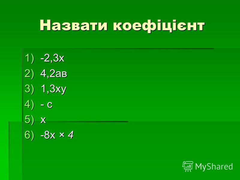 Назвати коефіцієнт 1)-2,3х 2)4,2ав 3)1,3ху 4)- с 5)х 6)-8х × 4