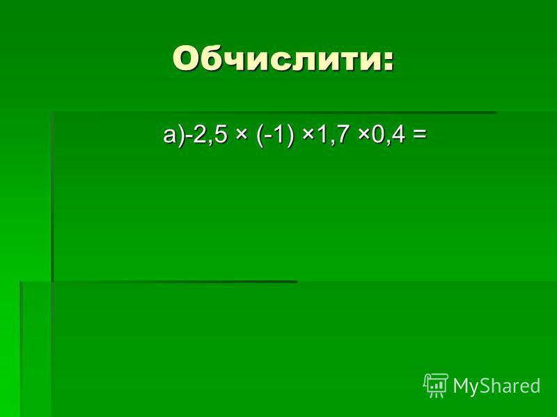 Обчислити: а)-2,5 × (-1) ×1,7 ×0,4 =