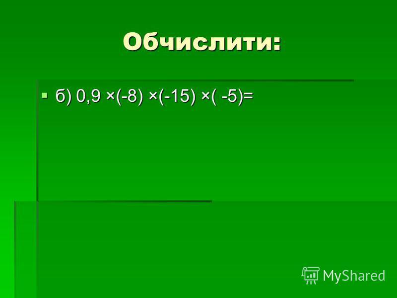 Обчислити: б) 0,9 ×(-8) ×(-15) ×( -5)= б) 0,9 ×(-8) ×(-15) ×( -5)=