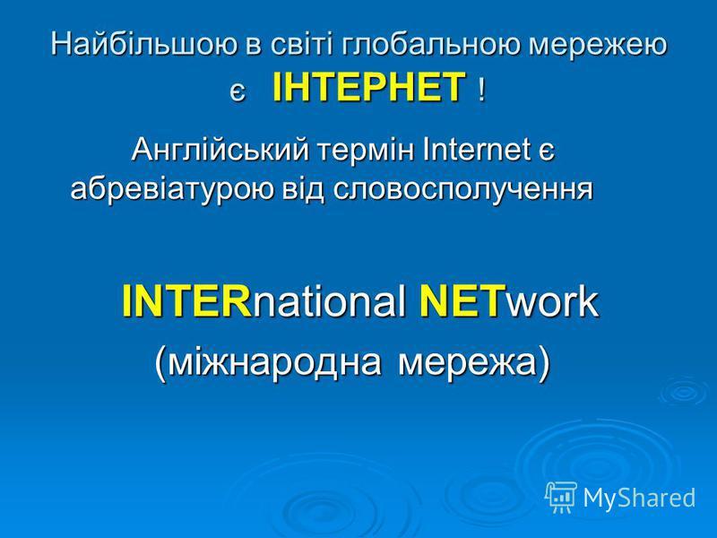 Найбільшою в світі глобальною мережею є ІНТЕРНЕТ ! Англійський термін Internet є абревіатурою від словосполучення Англійський термін Internet є абревіатурою від словосполучення INTERnational NETwork INTERnational NETwork (міжнародна мережа) (міжнарод
