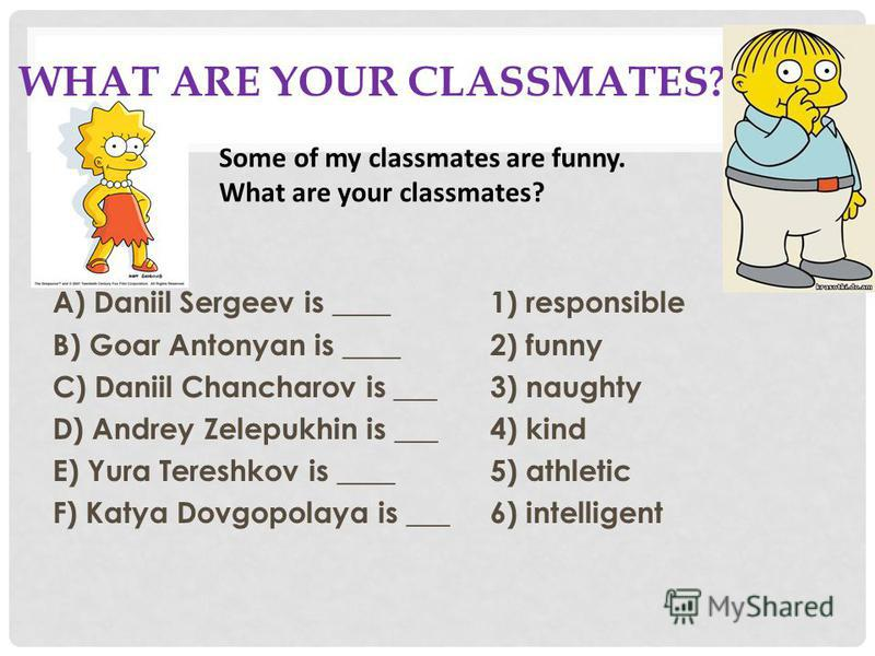WHAT ARE YOUR CLASSMATES? A) Daniil Sergeev is ____1) responsible B) Goar Antonyan is ____2) funny C) Daniil Chancharov is ___3) naughty D) Andrey Zelepukhin is ___4) kind E) Yura Tereshkov is ____5) athletic F) Katya Dovgopolaya is ___6) intelligent