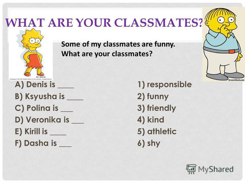 WHAT ARE YOUR CLASSMATES? A) Denis is ____1) responsible B) Ksyusha is ____2) funny C) Polina is ___3) friendly D) Veronika is ___4) kind E) Kirill is ____5) athletic F) Dasha is ___6) shy Some of my classmates are funny. What are your classmates?