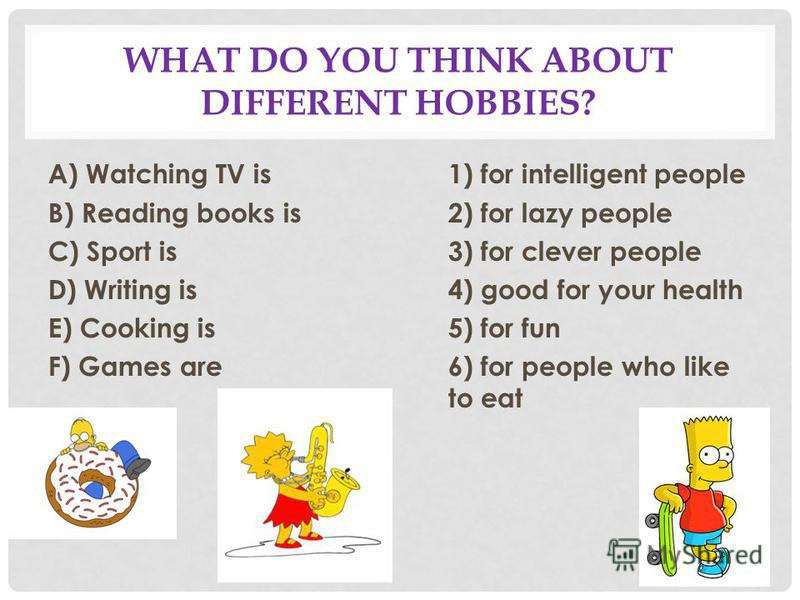 WHAT DO YOU THINK ABOUT DIFFERENT HOBBIES? A) Watching TV is1) for intelligent people B) Reading books is2) for lazy people C) Sport is3) for clever people D) Writing is4) good for your health E) Cooking is5) for fun F) Games are6) for people who lik