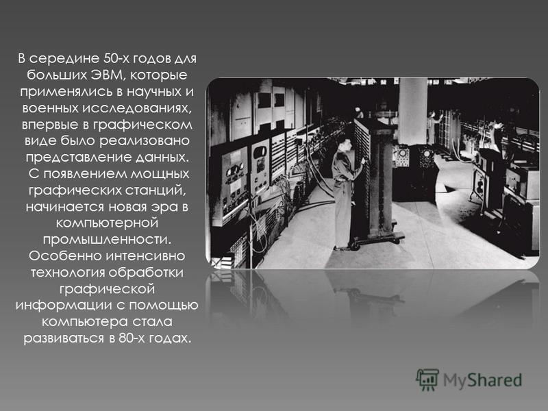 В середине 50-х годов для больших ЭВМ, которые применялись в научных и военных исследованиях, впервые в графическом виде было реализовано представление данных. С появлением мощных графических станций, начинается новая эра в компьютерной промышленност