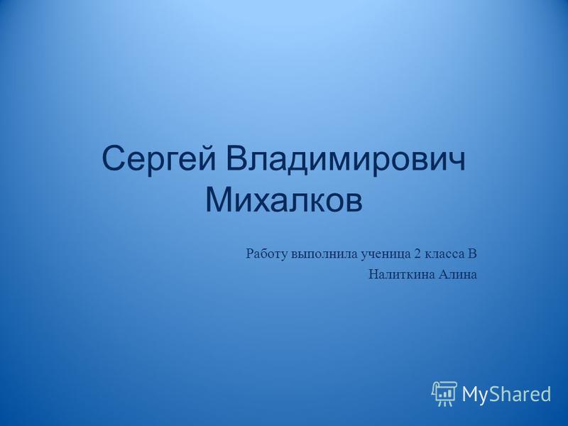 Сергей Владимирович Михалков Работу выполнила ученица 2 класса В Налиткина Алина
