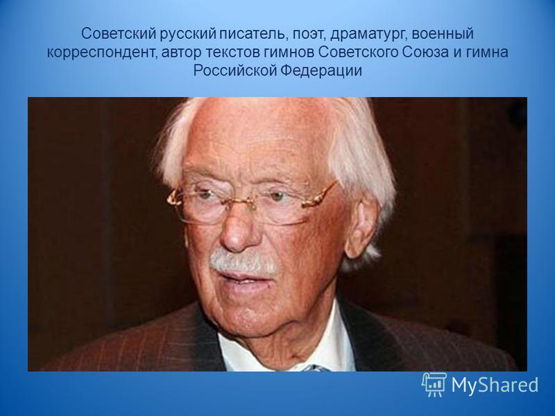 Советский русский писатель, поэт, драматург, военный корреспондент, автор текстов гимнов Советского Союза и гимна Российской Федерации